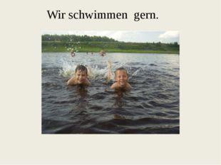 Wir schwimmen gern.