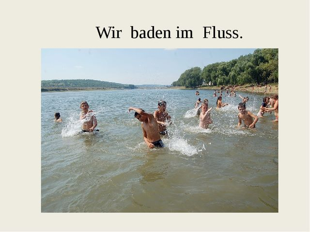 Wir baden im Fluss.