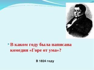 В 1824 году В каком году была написана комедия «Горе от ума»?