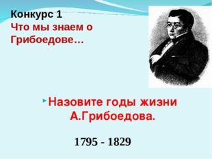 Конкурс 1 Что мы знаем о Грибоедове… 1795 - 1829 Назовите годы жизни А.Грибое