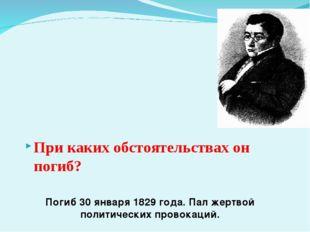 Погиб 30 января 1829 года. Пал жертвой политических провокаций. При каких об