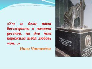 «Ум и дела твои бессмертны в памяти русской, но для чего пережила тебя любов