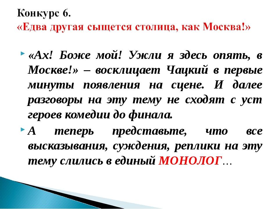 «Ах! Боже мой! Ужли я здесь опять, в Москве!» – восклицает Чацкий в первые ми...