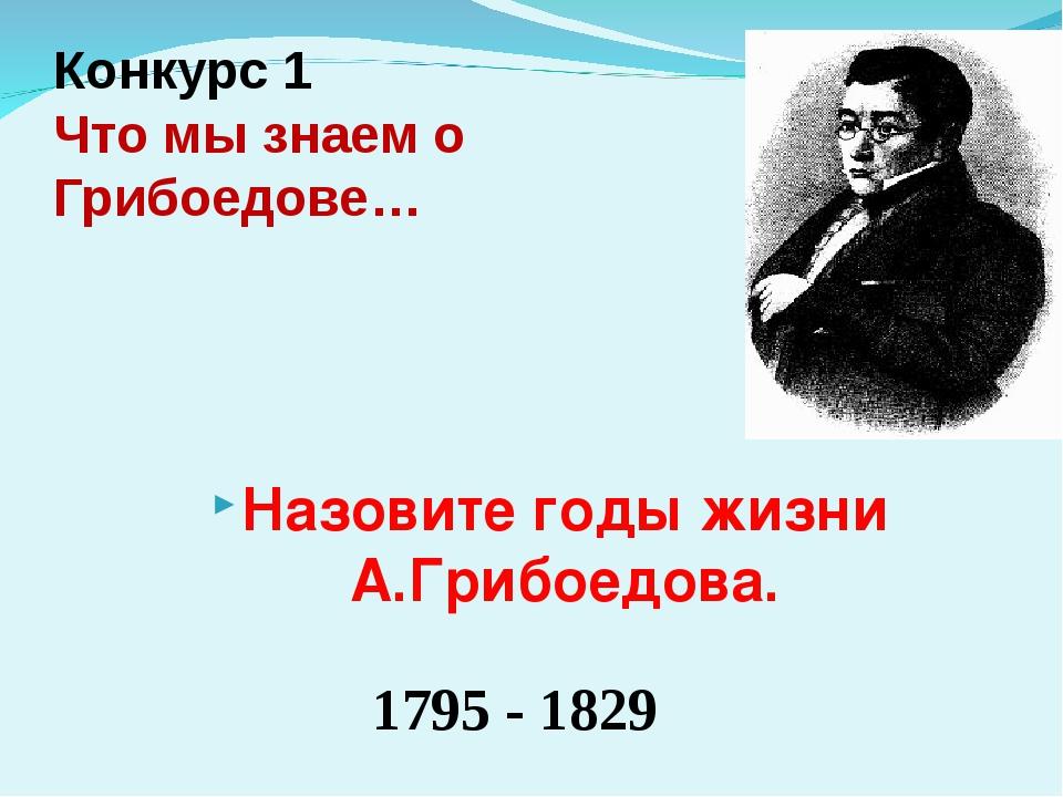Конкурс 1 Что мы знаем о Грибоедове… 1795 - 1829 Назовите годы жизни А.Грибое...