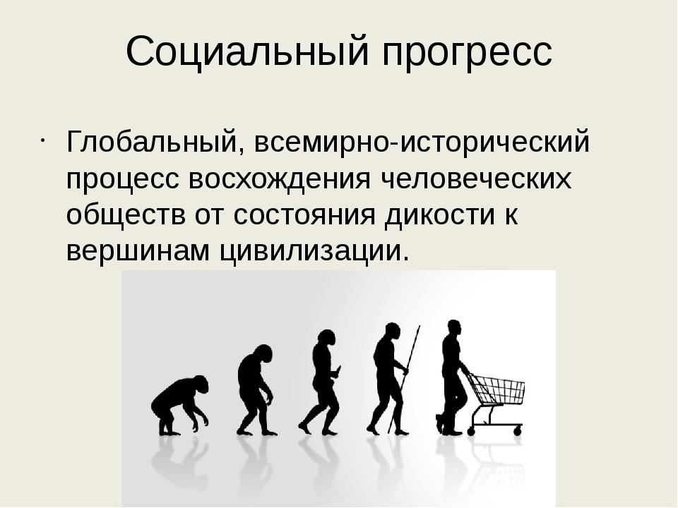 Социальный прогресс Глобальный, всемирно-исторический процесс восхождения чел...