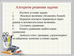 Алгоритм решения задачи: 1.Изучить условие задачи. 2. Искомую величину обоз