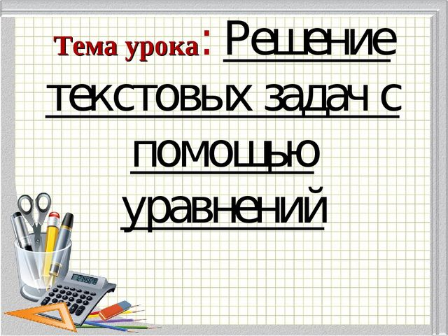 Тема урока: Решение текстовых задач с помощью уравнений