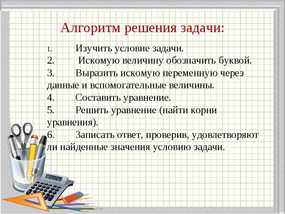 Алгоритм решения задачи: 1.Изучить условие задачи. 2. Искомую величину обоз...