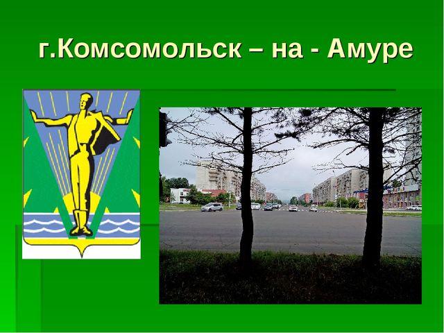 г.Комсомольск – на - Амуре