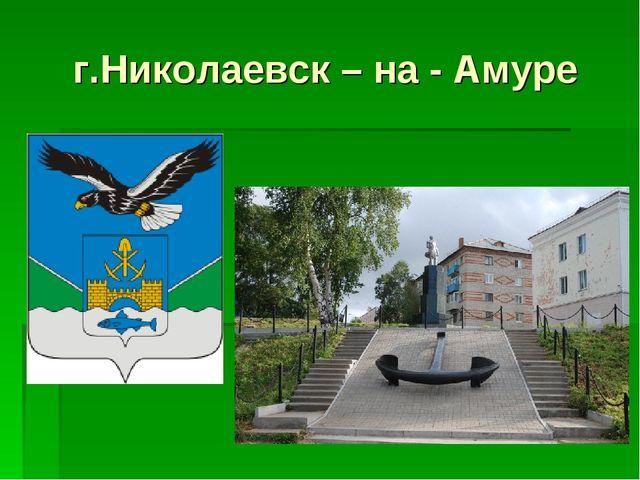 г.Николаевск – на - Амуре