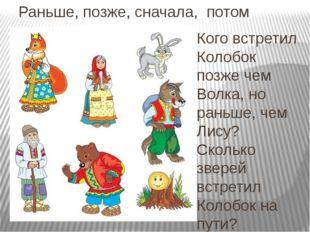 Раньше, позже, сначала, потом Кого встретил Колобок позже чем Волка, но раньш
