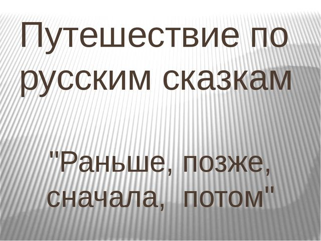 """Путешествие по русским сказкам """"Раньше, позже, сначала, потом"""""""