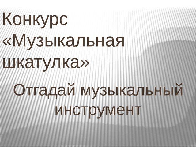 Конкурс «Музыкальная шкатулка» Отгадай музыкальный инструмент