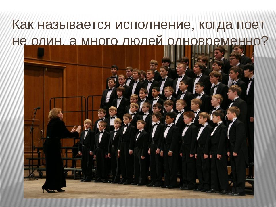 Как называется исполнение, когда поет не один, а много людей одновременно?