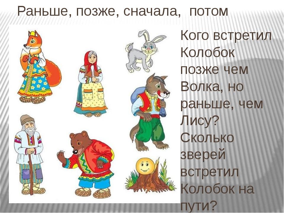 Раньше, позже, сначала, потом Кого встретил Колобок позже чем Волка, но раньш...