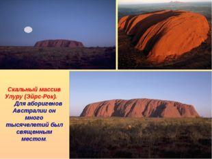 Скальный массив Улуру (Эйрс-Рок). Для аборигенов Австралии он много тысячелет