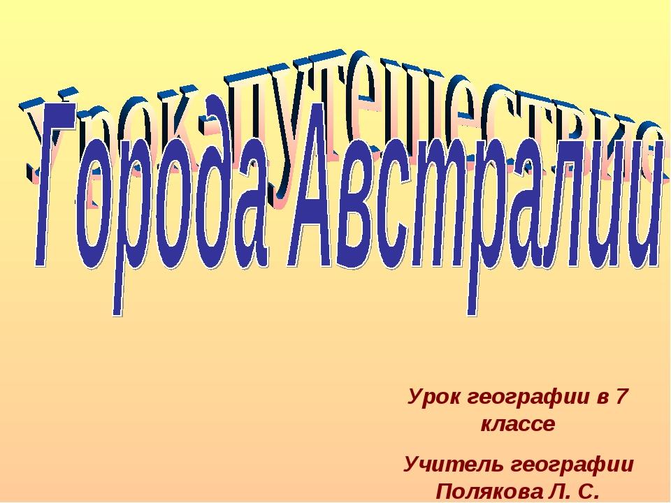 Урок географии в 7 классе Учитель географии Полякова Л. С.
