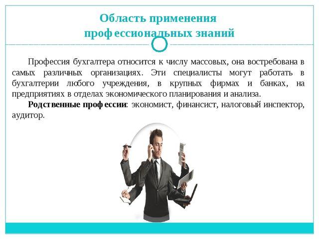 Область применения профессиональных знаний Профессия бухгалтера относится к ч...