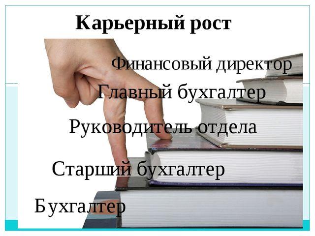 Карьерный рост Бухгалтер Старший бухгалтер Руководитель отдела Главный бухгал...