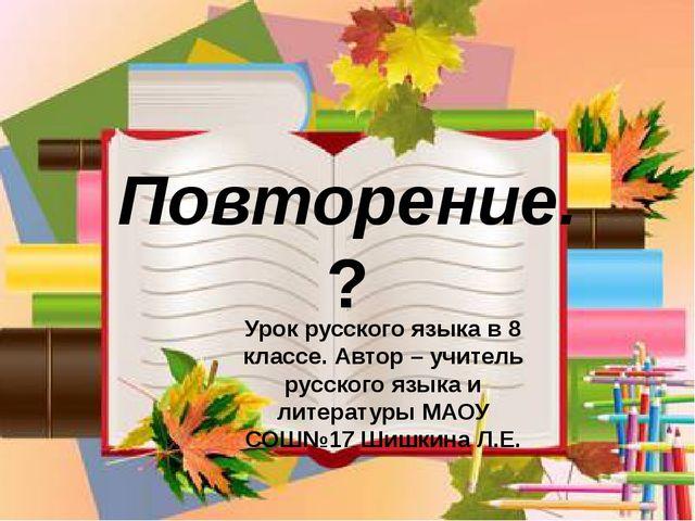 Повторение. ? Урок русского языка в 8 классе. Автор – учитель русского языка...