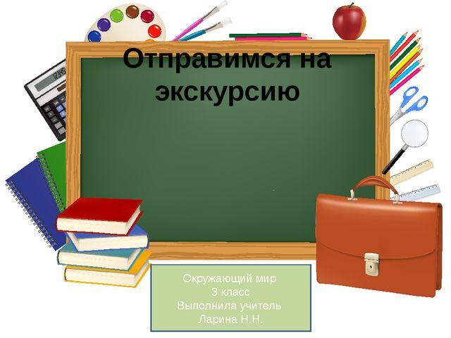 Отправимся на экскурсию Окружающий мир 3 класс Выполнила учитель Ларина Н.Н.