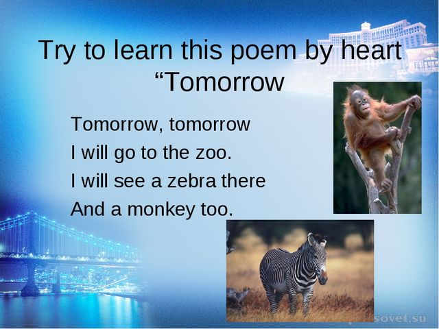 "Try to learn this poem by heart ""Tomorrow Tomorrow, tomorrow I will go to the..."
