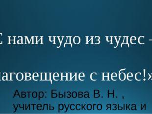 «С нами чудо из чудес – Благовещение с небес!» Автор: Бызова В. Н. , учитель