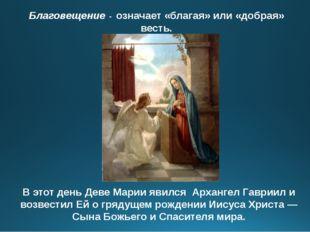 Благовещение - означает «благая» или «добрая» весть. В этот день Деве Марии я