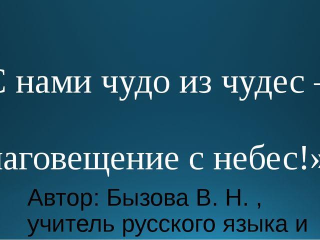 «С нами чудо из чудес – Благовещение с небес!» Автор: Бызова В. Н. , учитель...