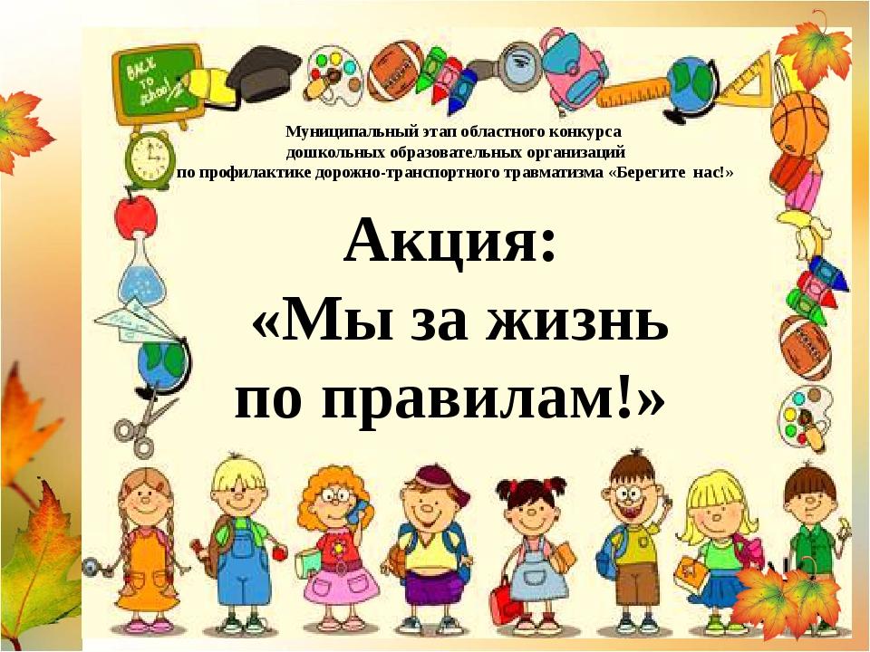 Акция: «Мы за жизнь по правилам!» Муниципальный этап областного конкурса дош...