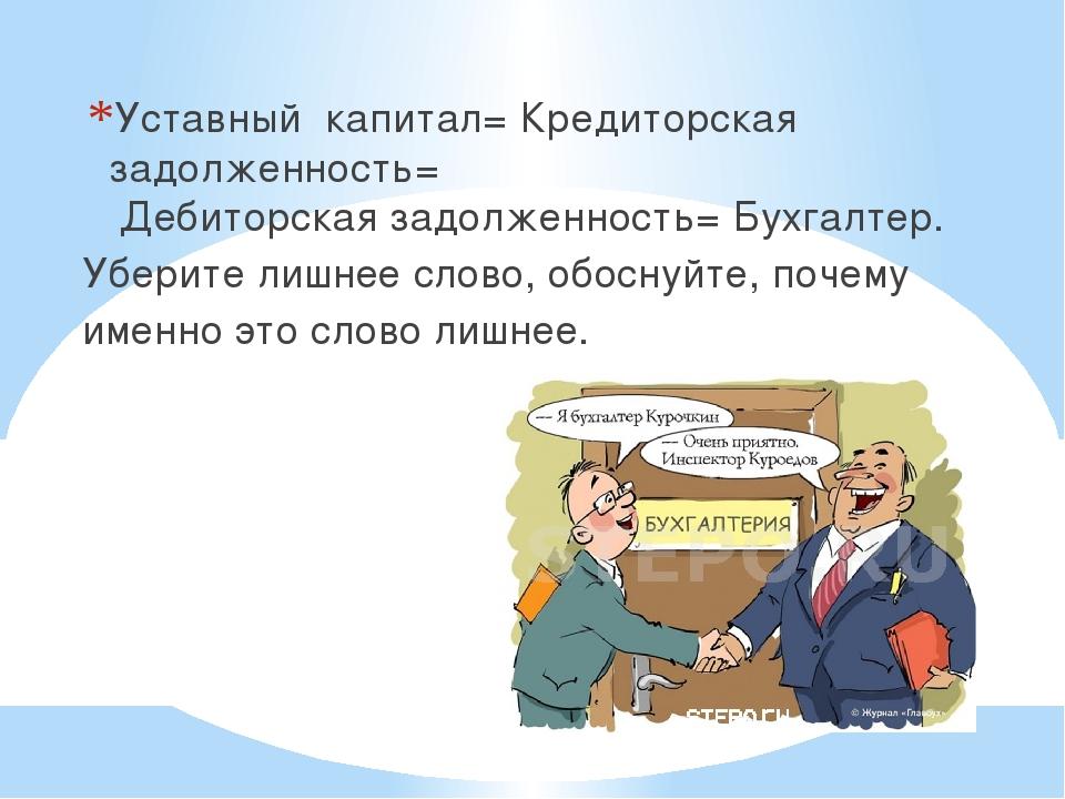Уставный капитал; Кредиторская задолженность; Дебиторскаязадолженность;...