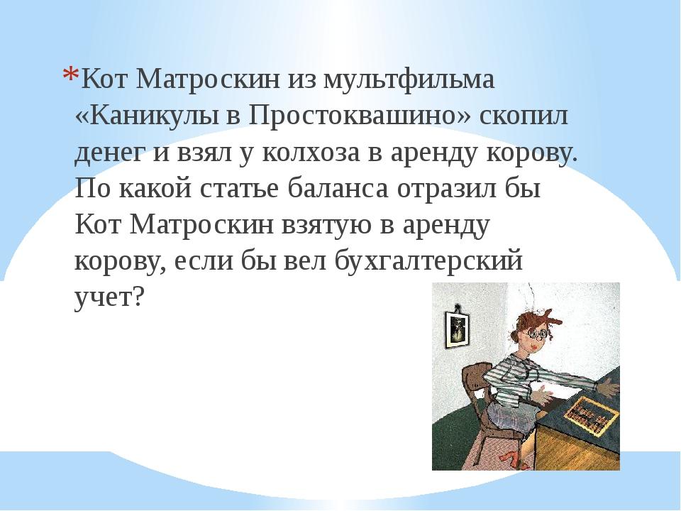 Кот Матроскин из мультфильма «Каникулы в Простоквашино» скопил денег и взял...