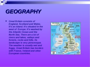 GEOGRAPHY Great Britain consists of England, Scotland and Wales. It's an isla
