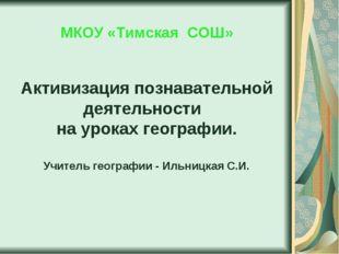 МКОУ «Тимская СОШ» Активизация познавательной деятельности на уроках географ