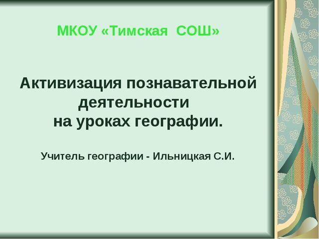 МКОУ «Тимская СОШ» Активизация познавательной деятельности на уроках географ...