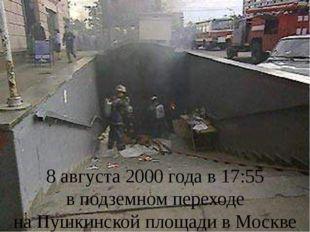 8августа 2000года в17:55 вподземном переходе наПушкинской площади в Моск