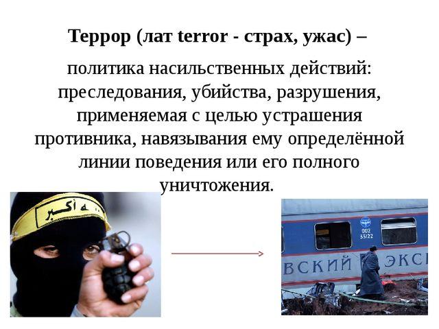 Террор (лат terror - страх, ужас) – политика насильственных действий: преслед...