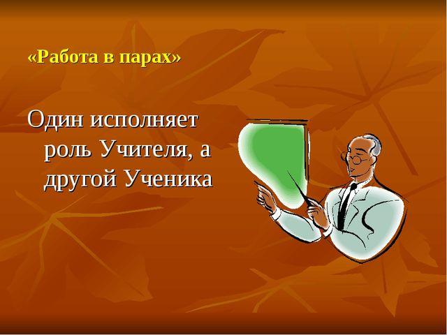«Работа в парах» Один исполняет роль Учителя, а другой Ученика