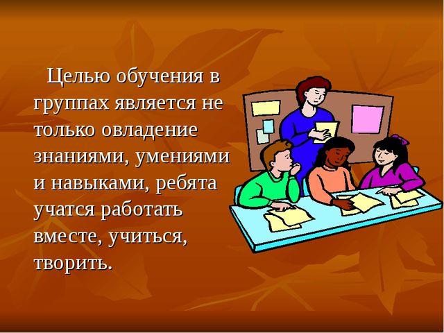 Целью обучения в группах является не только овладение знаниями, умениями и н...