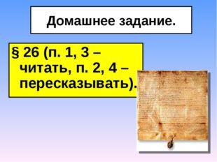 Домашнее задание. § 26 (п. 1, 3 – читать, п. 2, 4 – пересказывать).