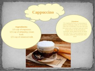 Cappuccino Ingredients: 1/3 cup of espresso 1/3 cup of whipping cream froth 1