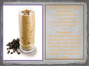 Iced Coffee recipe Ingredients: 4 cups of cold milk ¼ cup of sugar. ¼ cup of
