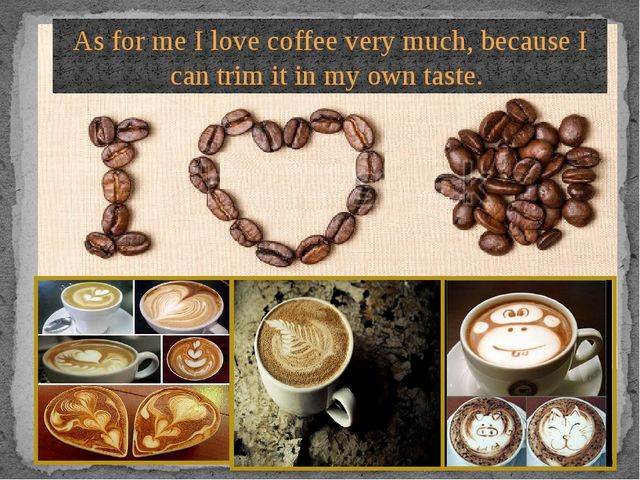 As for me I love coffee very much, because I can trim it in my own taste.