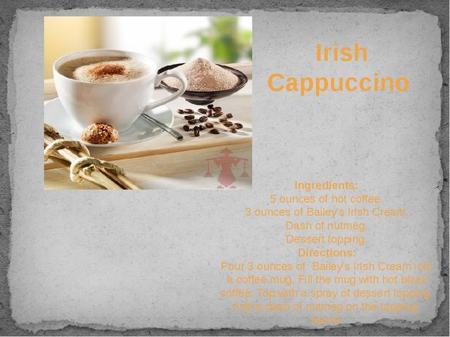 Irish Cappuccino  Ingredients: 5 ounces of hot coffee. 3 ounces of Bailey's I...