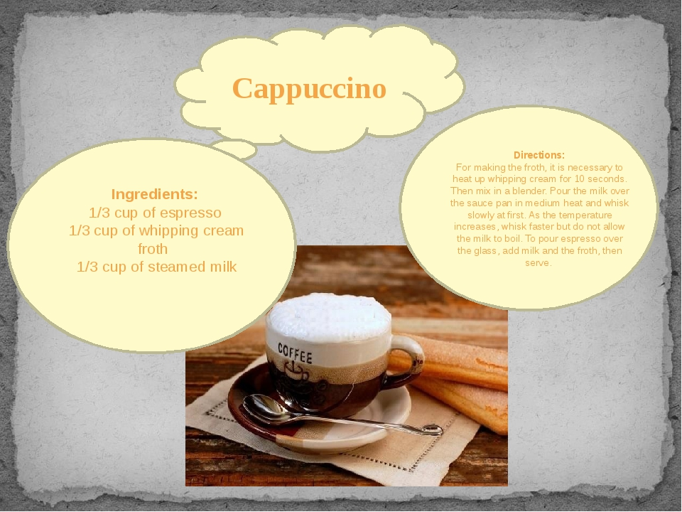Cappuccino Ingredients: 1/3 cup of espresso 1/3 cup of whipping cream froth 1...