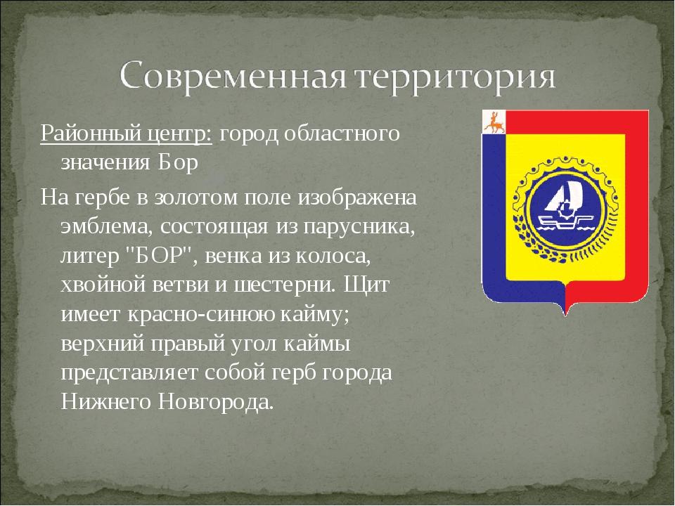 Районный центр: город областного значения Бор На гербе в золотом поле изображ...