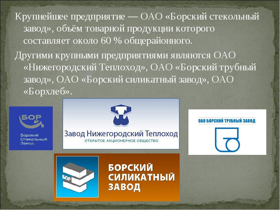 Крупнейшее предприятие— ОАО «Борский стекольный завод», объём товарной проду...