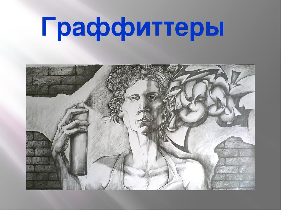 Граффиттеры Уличные художники, их ещё называют райтерами, графферами или граф...