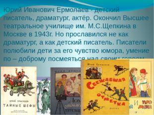 Юрий Иванович Ермолаев - детский писатель, драматург, актёр. Окончил Высшее т