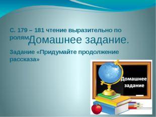 Домашнее задание. С. 179 – 181 чтение выразительно по ролям. Задание «Придум